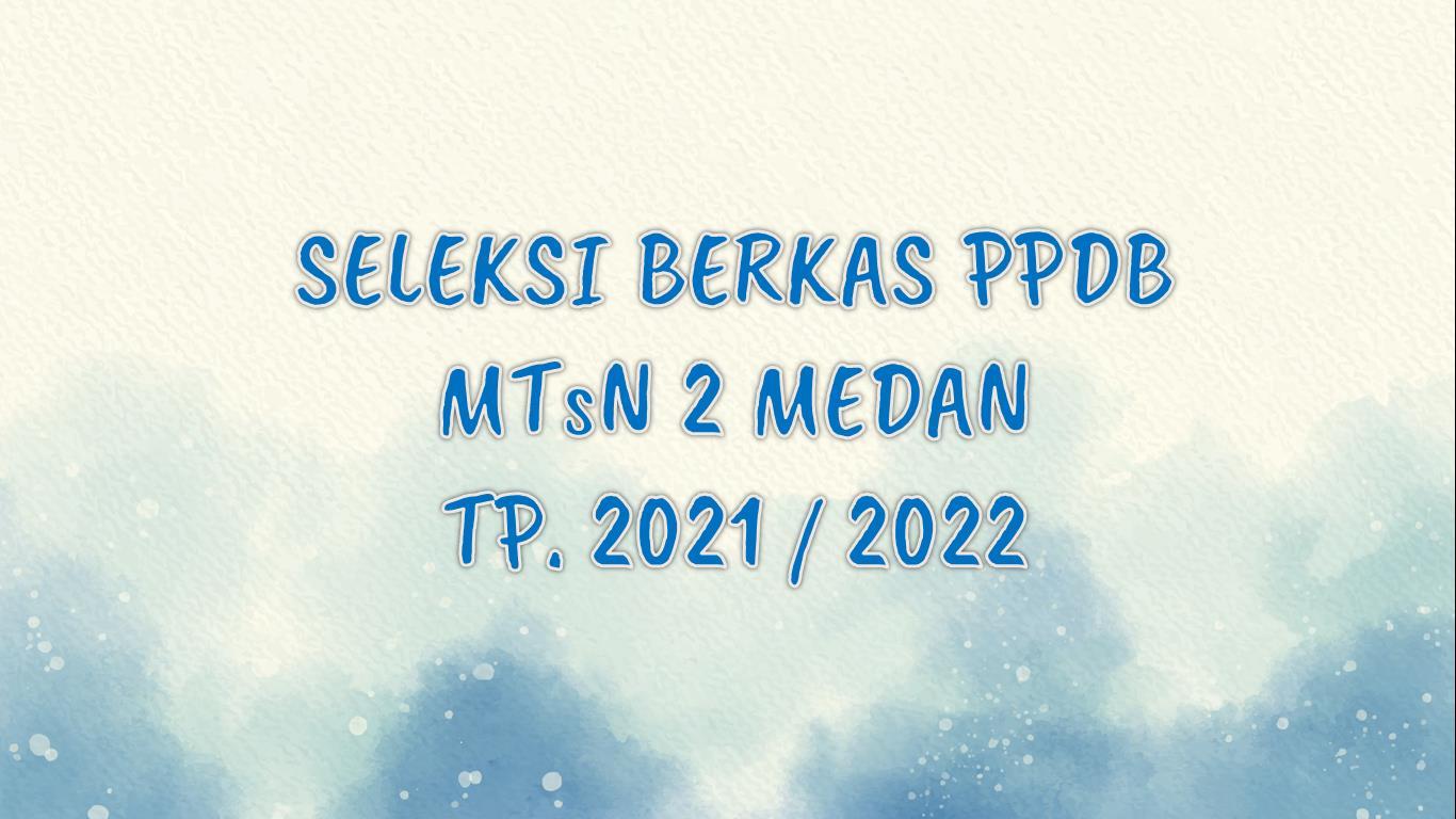 PENETAPAN LULUS SELEKSI BERKAS PENERIMAAN PESERTA DIDIK BARU (PPDB) MTsN 2 MEDAN TP. 2021/2022