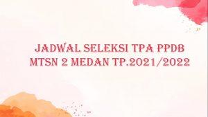 JADWAL SELEKSI TPA PPDB MTsN 2 MEDAN TP. 2021/2022